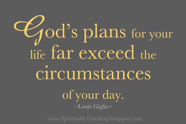"""""""God's plans for your life far exceed the circumstances of your day.""""  ~Louie Giglio"""