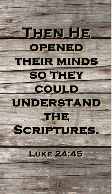 Luke 24: 45    Lord, open my mind, that I might understand your Word.