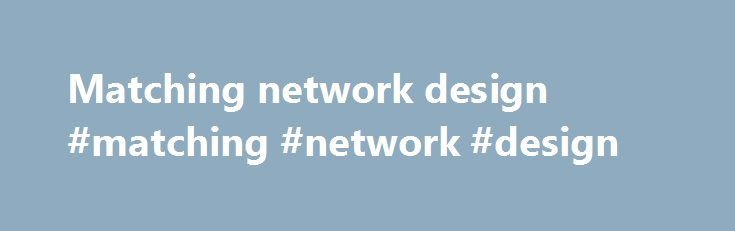 Matching network design #matching #network #design http://malta.nef2.com/matching-network-design-matching-network-design/  # Pi-Match PI Match Impedance Calculator The Pi match circuit gets its name because the circuit topology can look like a pi symbol. This tool will help you create a matching circuit so that optimal power transfer occurs between unmatched loads. This technique doesn t work for wide band requirements, but is a simple way to achieve this at a specific frequency. This…
