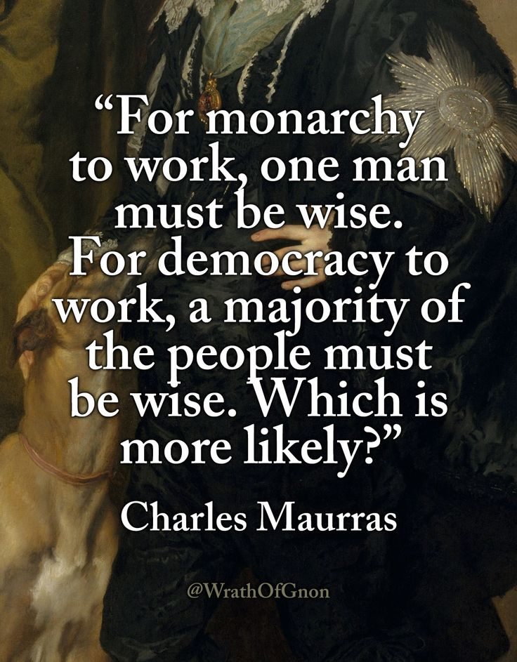 """""""For monarchy to work, one man must be wise. For democracy to work, a majority of the people must be wise. Which is more likely?"""" — Charles Maurras"""