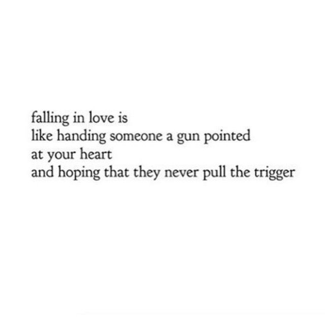 falling in love is like handing someone a gun pointed at your heart and hoping that they never pull the trigger.