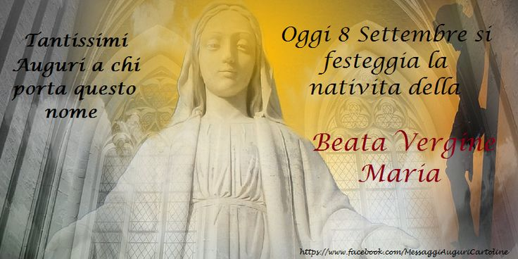 Oggi 8 Settembre si festeggia la nativita della Beata Vergine Maria, Tantissimi Auguri a chi porta questo nome