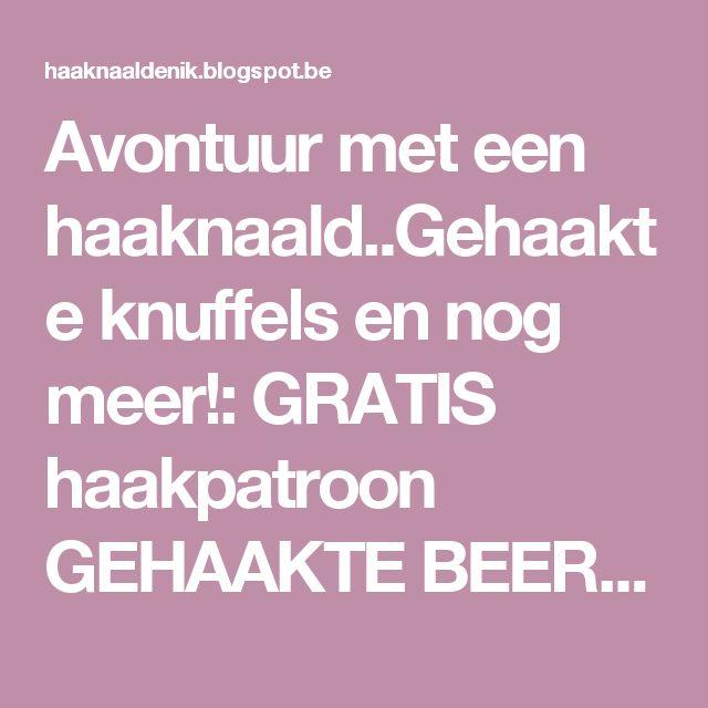 Avontuur met een haaknaald..Gehaakte knuffels en nog meer!: GRATIS haakpatroon GEHAAKTE BEERTJE.