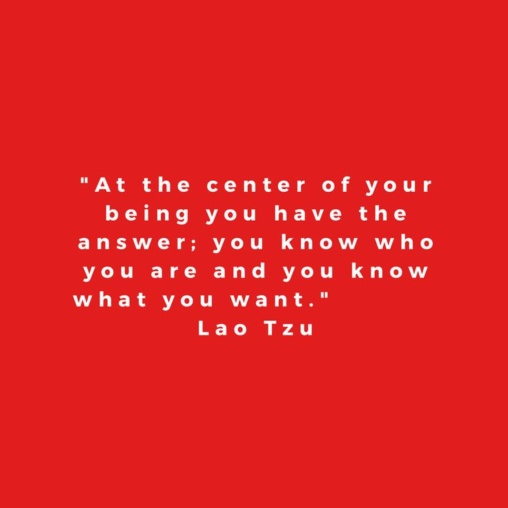 At the center of your being you have the answer; you know who you are and you know what you want. Lao Tzu, quote
