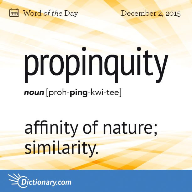 Today's Word of the Day is propinquity. Learn its definition, pronunciation, etymology and more. Join over 19 million fans who boost their vocabulary every day.