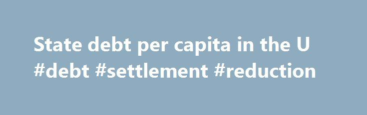 State debt per capita in the U #debt #settlement #reduction http://debt.remmont.com/state-debt-per-capita-in-the-u-debt-settlement-reduction/  #national debt per capita # State debt per capita in the U.S. in 2013 State debt per capita in the United States in fiscal year 2013 (in U.S. dollars) This graph shows the state debt per capita in the United States for the 2013 fiscal year. In 2013, the state of Alabama had a total…