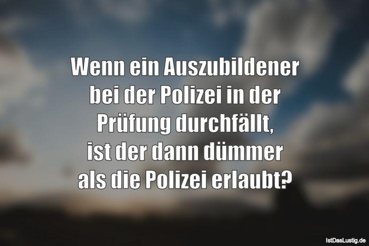 Wenn ein Auszubildener bei der Polizei in der Prüfung durchfällt, ist der dann dümmer als die Polizei erlaubt? ... gefunden auf https://www.istdaslustig.de/spruch/1006 #lustig #sprüche #fun #spass