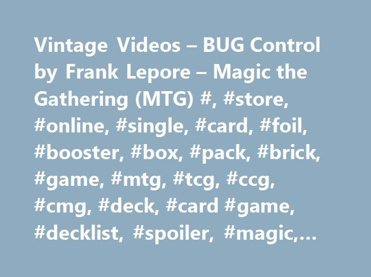 Vintage Videos – BUG Control by Frank Lepore – Magic the Gathering (MTG) #, #store, #online, #single, #card, #foil, #booster, #box, #pack, #brick, #game, #mtg, #tcg, #ccg, #cmg, #deck, #card #game, #decklist, #spoiler, #magic, #gathering http://virginia.nef2.com/vintage-videos-bug-control-by-frank-lepore-magic-the-gathering-mtg-store-online-single-card-foil-booster-box-pack-brick-game-mtg-tcg-ccg-cmg-deck-card-game-d/  # Vintage Videos – BUG Control BUG IN ALL FORMATS! Or is it Sultai? Okay…