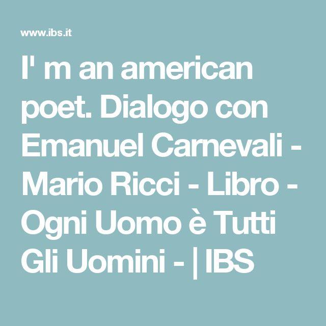 I' m an american poet. Dialogo con Emanuel Carnevali - Mario Ricci - Libro - Ogni Uomo è Tutti Gli Uomini - | IBS