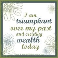 I am triumphant over my past and creating wealth  today.