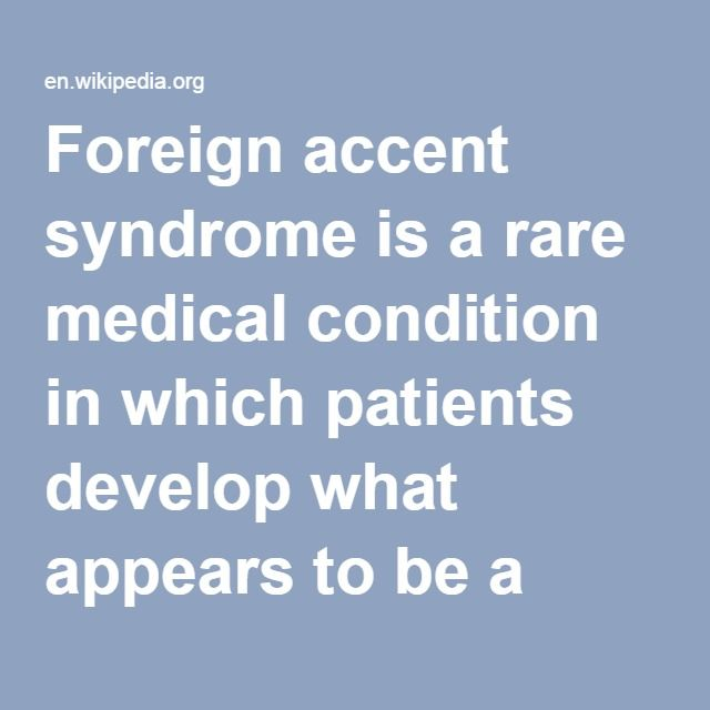 Foreign Accent Syndrome-- is a rare medical condition in which patients develop what appears to be a foreign accent. Foreign accent syndrome usually results from a stroke,[1] but can also develop from head trauma,[1] migraines[2] or developmental problems. The condition was first reported in 1907, and between 1941 and 2009 there were sixty-two recorded cases.