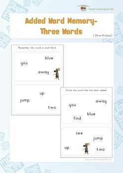 "In the ""Added Word Memory"" worksheets, the student must remember all the words on the first page so that they can identify the word that has been added on the second page from memory.  Available at www.visuallearningforlife.com on the Visual Perceptual Sight Words Builder 1 CD."