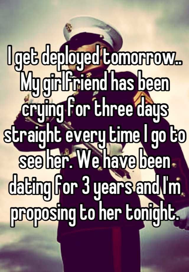 I get deployed tomorrow.. My girlfriend has been crying for three days straight every time I go to see her. We have been dating for 3 years and I'm proposing to her tonight.