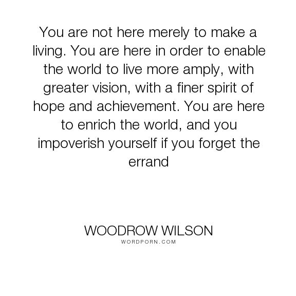 """Woodrow Wilson - """"You are not here merely to make a living. You are here in order to enable the world..."""". inspirational, leadership"""