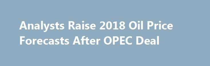 Analysts Raise 2018 Oil Price Forecasts After OPEC Deal https://betiforexcom.livejournal.com/29321325.html  The extension of the OPEC and allies' production cut deal through the end of 2018 is sending a stronger signal that the oil market rebalancing could speed up and send WTI oil prices to average $54.78 a barrel in 2018, up from a previous projection of $...The post Analysts Raise 2018 Oil Price Forecasts After OPEC Deal appeared first on aroundworld24.com…