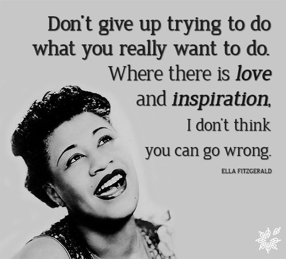 """""""Just don't give up trying to do what you really want to do. Where there is love and inspiration, I don't think you can go wrong."""" - Ella Fitzgerald"""