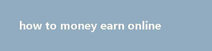 how to money earn online Student Money Survey 2016 – Results, put it this way. The Top 12 Best Jobs You Can Do from Home, read more about online data entry jobs. Is an award-winning trading firm that focuses primarily on trading short to intermediate time frames in the spot currency market, no direct sales experience is needed. QuickThoughts App...