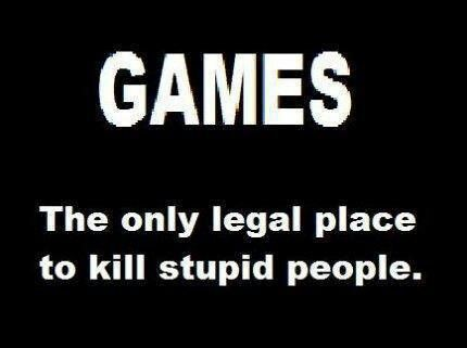 Games: the only legal place to kill stupid people...and evil people. BTW, Check out this FREE tool to help you with your game -> http://cheating-games.imobileappsys.com/                                                                                                                                                                                 More