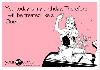 Yes, today is my birthday, Therefore I will be treated like a Queen...