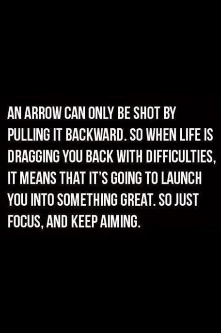 """An arrow can only be shot by pulling it backward.  So when life is dragging you back with difficulties, it means that it's going to launch you into something great.  So, just focus, and keep aiming.    """":O)"""