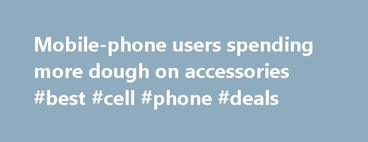 Mobile-phone users spending more dough on accessories #best #cell #phone #deals http://mobile.remmont.com/mobile-phone-users-spending-more-dough-on-accessories-best-cell-phone-deals/  Mobile-phone users spending more dough on accessories Up Next Pokemon Go tracking finally goes live and actually works Mobile-phone owners are not just spending money on their phones and monthly subscriptions. Sales of mobile-phone accessories shot up 32 percent during the first half of 2012 compared with the…