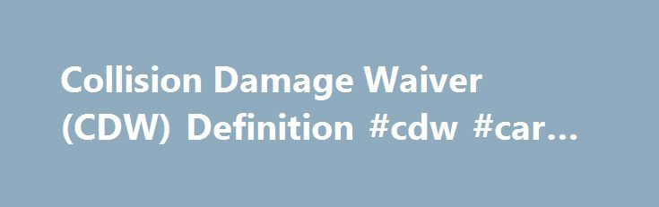 Collision Damage Waiver (CDW) Definition #cdw #car #insurance http://tampa.remmont.com/collision-damage-waiver-cdw-definition-cdw-car-insurance/  # Collision Damage Waiver (CDW) DEFINITION of 'Collision Damage Waiver (CDW)' Additional insurance coverage offered to an individual renting an automobile. A collision damage waiver, or CDW, is optional, with the cost of the waiver dependent on a variety of factors, including the type of rental car and where the car is being driven. The waiver…