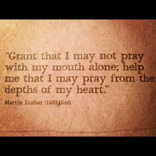 """""""Grant that I may not pray with my mouth alone; help me that i may pray form the depths of my heart"""""""