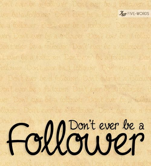 Dont ever be a follower