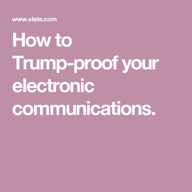 How to Trump-proof your electronic communications.