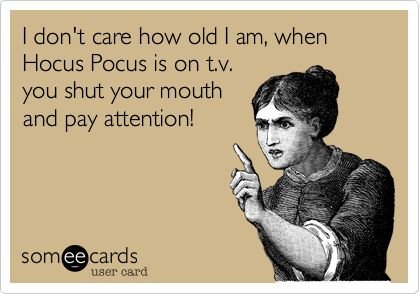 I don't care how old I am, when Hocus Pocus is on t.v. you shut your mouth and pay attention! | Halloween Ecard | someecards.com: