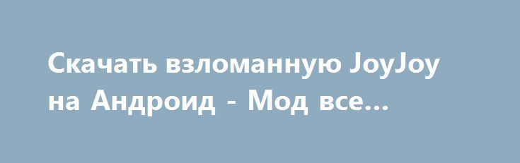Скачать взломанную JoyJoy на Андроид - Мод все открыто http://droid-vip.ru/arkady/132-skachat-vzlomannuyu-joyjoy-na-android-mod-vse-otkryto.html  Незабываемая игра JoyJoy на Андроид - заводная аркада от растущего разработчика Radiangames. Советуемый размер, занимаемый приложением Зависит от устройства, главное, предоставьте нужное свободное место на телефоне для уверенного процесса загрузки игры. Проверьте свою операционную систему -  Требуемая версия Android 2.3.3 или более поздняя, из-за…