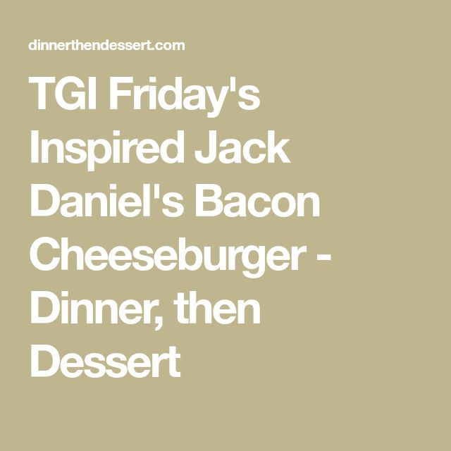 TGI Friday's Inspired Jack Daniel's Bacon Cheeseburger - Dinner, then Dessert