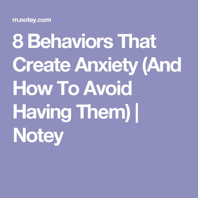 8 Behaviors That Create Anxiety (And How To Avoid Having Them) | Notey