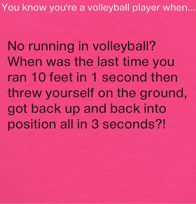 No running?! I got in a huge fight with one of my friends just cause they said you don't have to be fast to play volleyball!!!