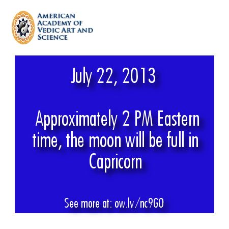 July 22, 2013 at approximately 2 PM Eastern time the moon will be full in Capricorn - See more at: http://www.mydailyastrology.net/join/news/vedic-astrology-full-moon-in-capricorn-guru-purnima/#sthash.R3y68KJ6.dpuf http://www.mydailyastrology.net/join/news/vedic-astrology-full-moon-in-capricorn-guru-purnima/