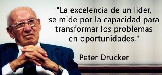 La excelencia de un líder se mide por la capacidad para transformar los problemas en oportunidades. Peter Drucker