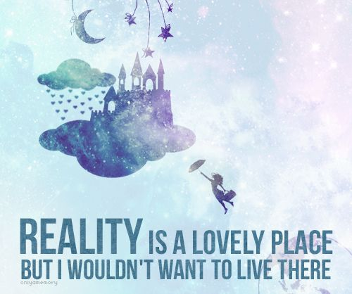 reality is a lovely place but I wouldnt want to live there