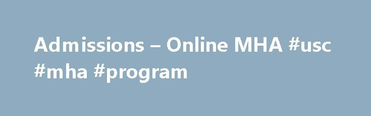 Admissions – Online MHA #usc #mha #program http://missouri.remmont.com/admissions-online-mha-usc-mha-program/  # Admissions Admission Criteria . The principal admission criterion is potential for continued distinguished academic and professional achievement. To be considered for admission to the Executive MHA, applicants must have a bachelor's degree and five or more years of relevant professional experience. either in healthcare or a related field. Under normal circumstances, no applicant…