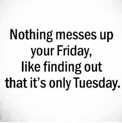 Nothing messes up your Friday like finding out its only Tuesday
