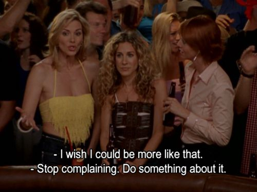"Miranda:  ""I wish I could be more like that.""  Samantha:  ""Stop complaining.  Do something about it.""  Season 3 Episode 13 ""Escape from New York"""
