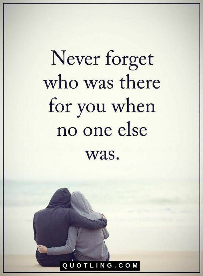 Quotes Never Forget Who Was There For You When No One Else Was
