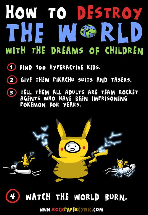 we destroy the world with children's dreams and enthusiasm for Pokemon  I'd be one of those kids