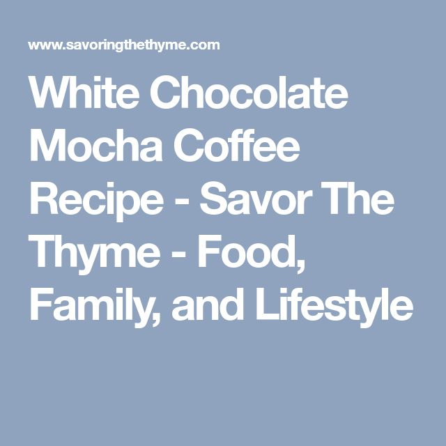 White Chocolate Mocha Coffee Recipe - Savor The Thyme - Food, Family, and Lifestyle