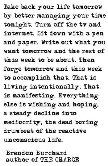 Take back your life tomorrow by better managing your time tonight. Turn off the tv and internet. Sit down with a pen and paper. Write out what you want tomorrow and the rest of this week to be about. Then forge tomorrow and this week to accomplish that. That is living intentionally. That is manifesting. Everything else is wishing and hoping, a steady decline into mediocrity, the dead boring drumbeat of the reactive unconscious life. -Brendon Burchard