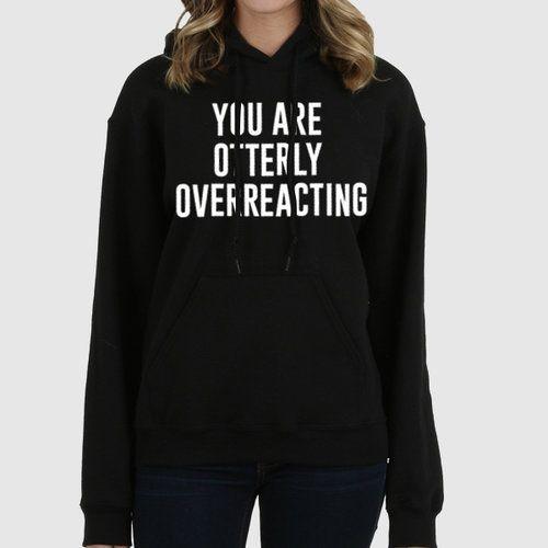 Otterly Overreacting Quote Slogan Illustration Personalised Unisex, Tumblr, Blog Fashion Drawing Funny, Hipster, Joke, Gift, Sweater, Sweatshirt, Hoodie, Hooded, Top Men Women Ladies Boy Girl