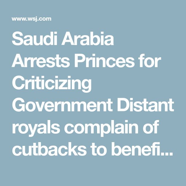 Saudi Arabia Arrests Princes for Criticizing Government Distant royals complain of cutbacks to benefits, punishment of others