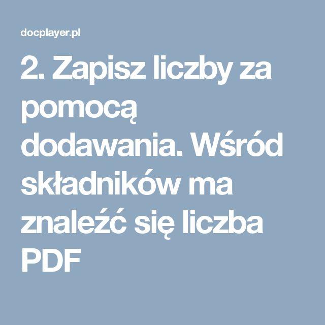 2. Zapisz liczby za pomocą dodawania. Wśród składników ma znaleźć się liczba PDF