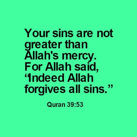 "Your sins are not greater than Allah's mercy. For Allah said, ""Indeed Allah forgives all sins.""                Quran 39:53"