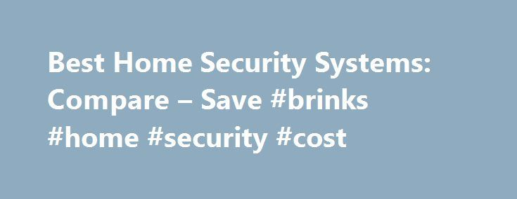 Best Home Security Systems: Compare – Save #brinks #home #security #cost http://ireland.nef2.com/best-home-security-systems-compare-save-brinks-home-security-cost/  # Regional and Nationwide Guide to Home Alarm System Providers If you re looking seriously for a home security system, which company should you buy from? This guide offers a quick overview of the various national and regional home alarm system companies and monitoring providers, as well as do it youself tips if you want to build…