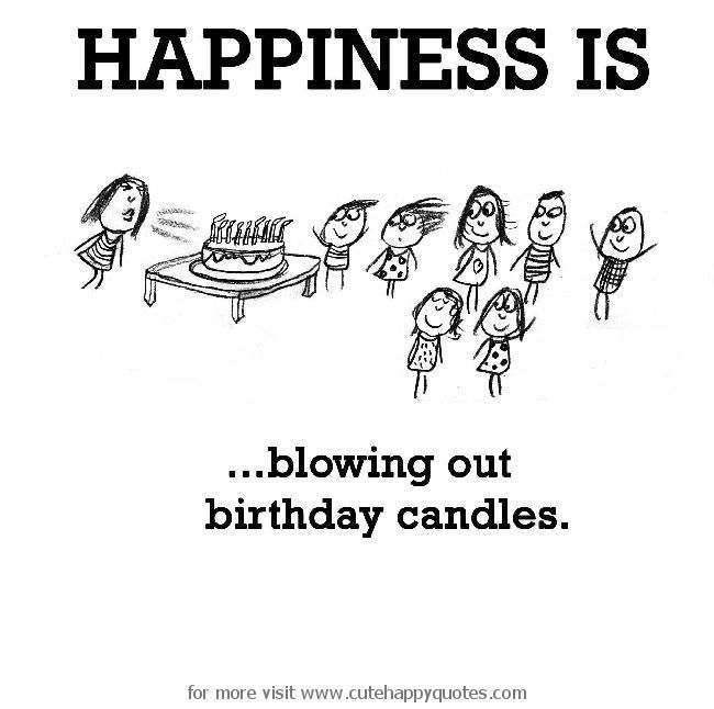 Happiness is, blowing out birthday candles. - Cute Happy Quotes